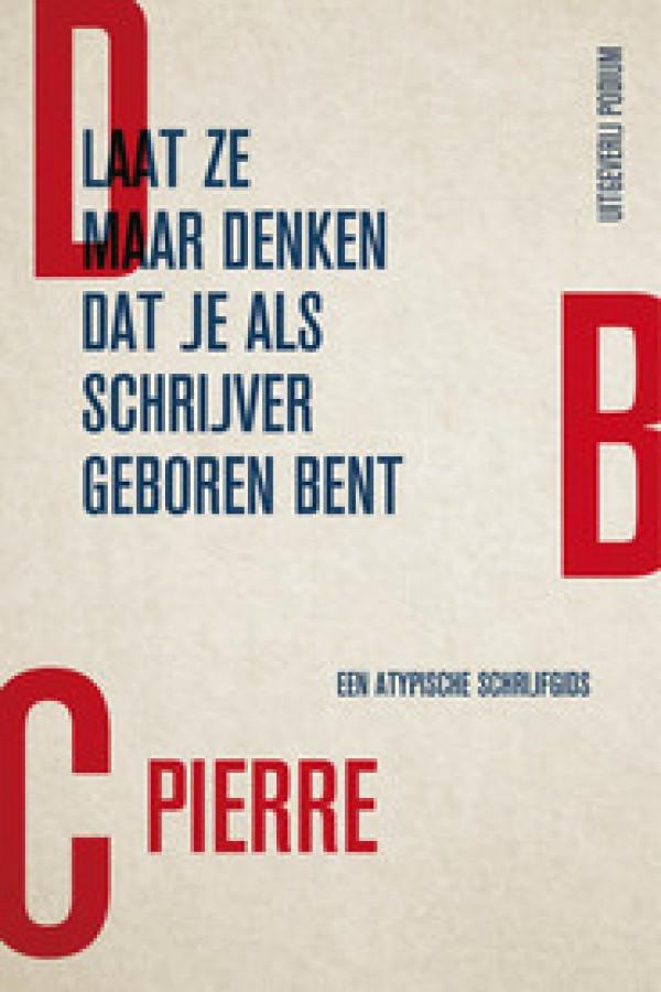 DBC Pierre_Laat ze maar denken dat je als schrijver geboren bent