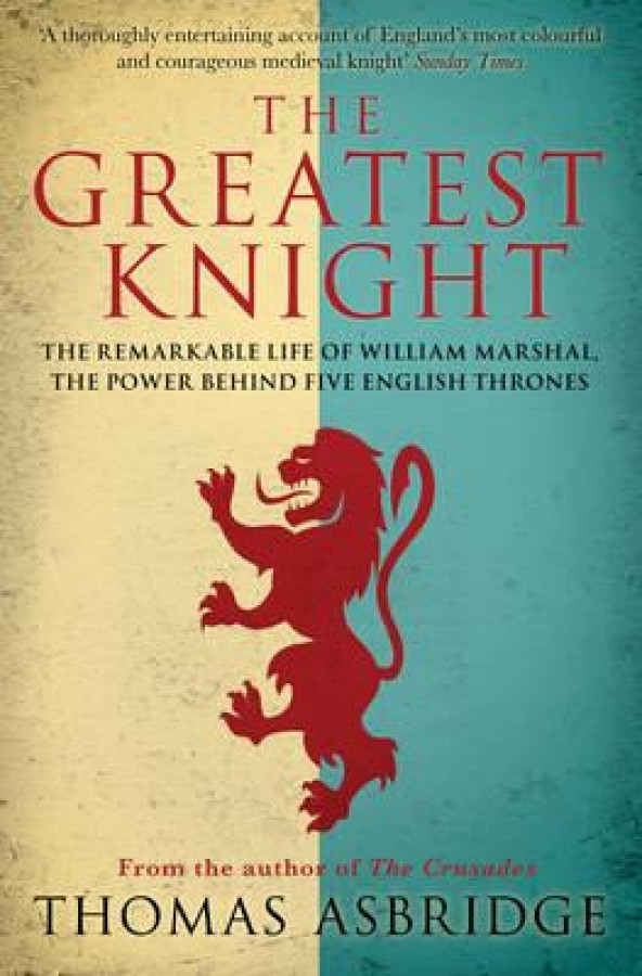 Greatest knight: the remarkable life of william marshal, the power behind five english thrones