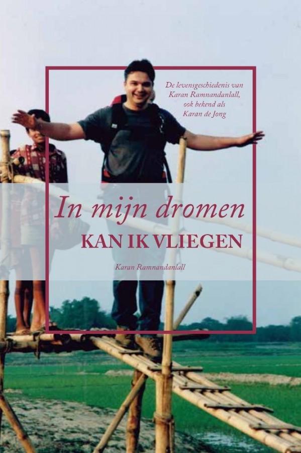 In mijn dromen kan ik vliegen - De levensgeschiedenis van Karan Ramnandanlall, ook bekend als Karan de Jong