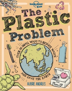 Lonely planet kids The plastic problem: 50 small ways to reduce waste and help save the earth