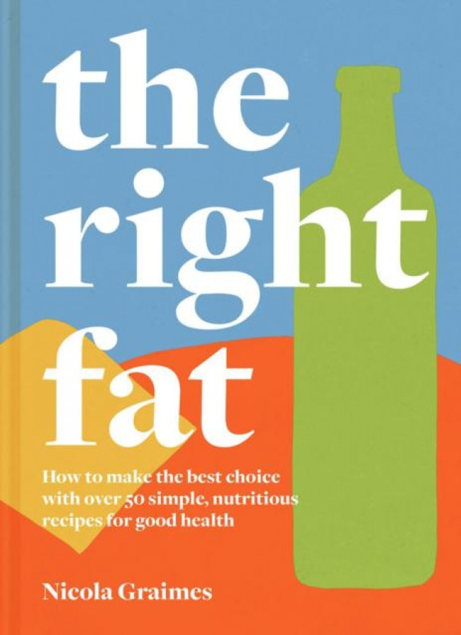 The right fat: how to make the best choice with over 50 simple, nutritious recipes for good health